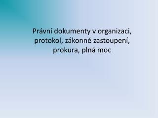 Právní dokumenty v organizaci, protokol, zákonné zastoupení, prokura, plná moc
