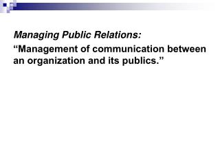 "Managing  Public Relations: ""Management of communication between an organization and its publics."""