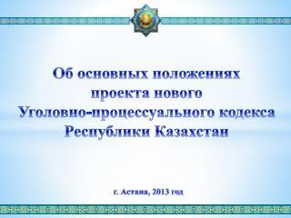 Об основных положениях проекта  нового  Уголовно-процессуального кодекса Республики Казахстан