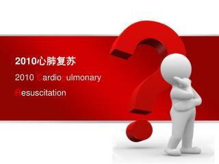 2010心肺复苏 2010  C ardio p ulmonary  R esuscitation