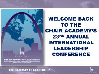 WELCOME BACK TO THE  CHAIR ACADEMY�S  23 RD  ANNUAL INTERNATIONAL LEADERSHIP CONFERENCE