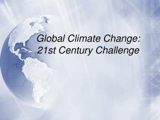 Global  Climate Change:  21st Century Challenge