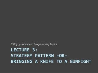 Lecture 3: Strategy Pattern –or– Bringing a Knife to a Gunfight