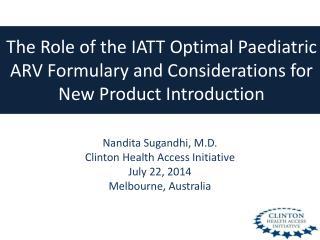 Nandita Sugandhi, M.D. Clinton Health Access Initiative July 22, 2014 Melbourne, Australia