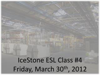 IceStone  ESL Class #4 Friday, March 30 th , 2012