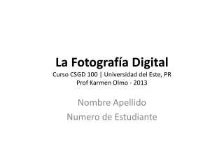 La  Fotograf ía  Digital Curso  CSGD 100 | Universidad del Este, PR Prof Karmen Olmo - 2013
