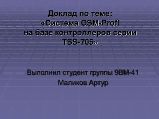 Доклад по теме : «Система  GSM - Profi на базе контроллеров серии  TSS -705»