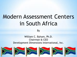 Modern Assessment Centers in South Africa By William C. Byham, Ph.D. Chairman & CEO