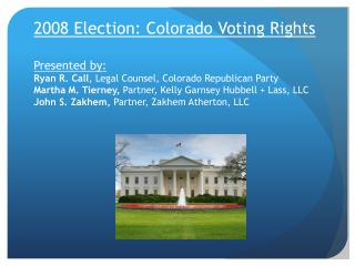 2008 Election: Colorado Voting Rights  Presented by: Ryan R. Call, Legal Counsel, Colorado Republican Party Martha M. Ti