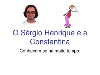 O Sérgio Henrique e a Constantina