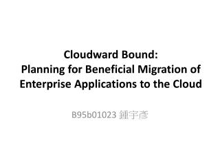 Cloudward  Bound:  Planning  for Beneficial Migration of Enterprise Applications to the Cloud