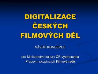 DIGITALIZACE  ČESKÝCH  FILMOVÝCH DĚL NÁVRH KONCEPCE pro Ministerstvo kultury ČR vypracovala