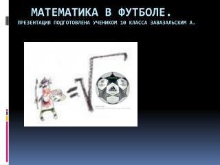 Математика в футболе . Презентация подготовлена учеником 10 класса  завазальским  а.