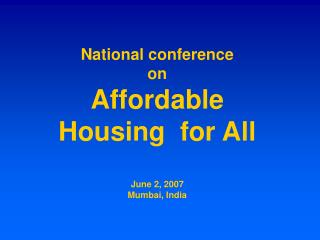 National conference on Affordable  Housing  for All   June 2, 2007 Mumbai, India