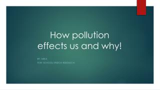 H ow  pollution effects us  and  why!