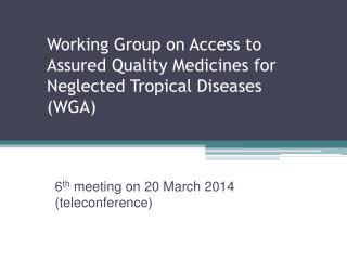 Working Group on Access to Assured Quality Medicines for Neglected Tropical  Diseases (WGA)