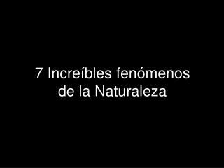 7 Increíbles fenómenos  de la Naturaleza