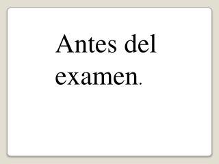 Antes del examen .