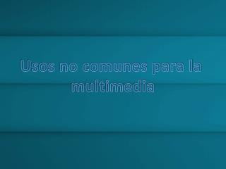 Usos no comunes para la  multimedia