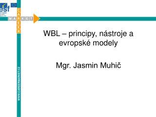WBL – principy, nástroje a evropské modely Mgr. Jasmin Muhič