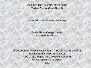 PARTES DE UN COMPUTADOR Tarjeta Madre ( MainBoard) Jaime Eduardo Montoya  Montoya