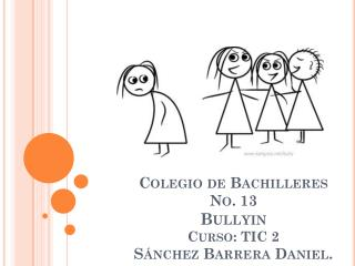 Colegio de  Bachilleres No . 13 Bullyin Curso: TIC 2 Sánchez Barrera Daniel.