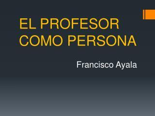 EL PROFESOR COMO  PERSONA                         Francisco  Ayala