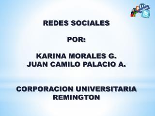 REDES SOCIALES POR: KARINA MORALES G. JUAN CAMILO PALACIO A. CORPORACION UNIVERSITARIA REMINGTON
