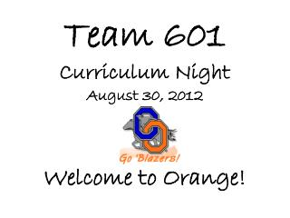 Team 601 Curriculum Night August 30, 2012 Welcome to Orange!