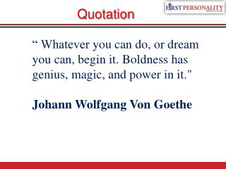 """"""" Whatever  you can do, or dream you can, begin it. Boldness has genius, magic, and power in it."""""""