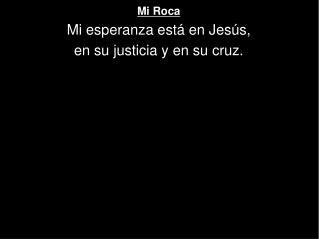 Mi Roca Mi esperanza está en Jesús, en su justicia y en su cruz.
