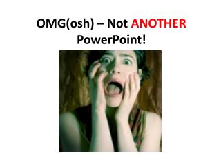 OMG( osh )  – Not  ANOTHER  PowerPoint!