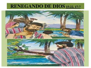 RENEGANDO DE DIOS 15:22, 17:7