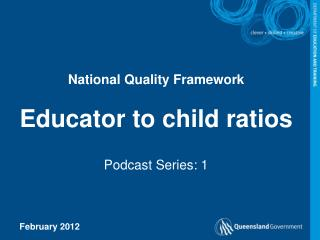 National Quality Framework  Educator to child ratios  Podcast Series: 1