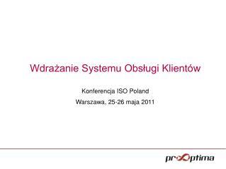 Wdrażanie Systemu Obsługi Klientów Konferencja ISO Poland  Warszawa, 25-26 maja 2011