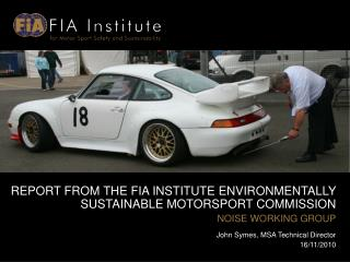 REPORT FROM THE FIA INSTITUTE ENVIRONMENTALLY SUSTAINABLE MOTORSPORT COMMISSION NOISE WORKING GROUP John Symes, MSA Tech