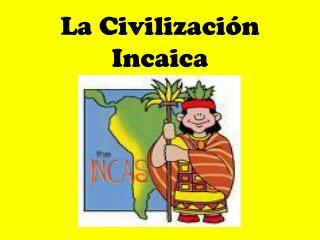 La Civilizaci ón  Incaica