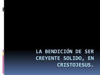 La bendición de ser creyente SOLIDO, en Cristojesus.