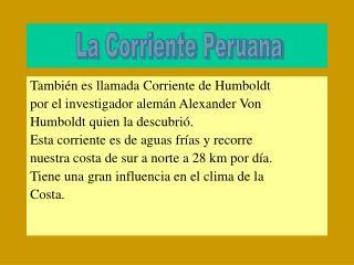 Tambi�n es llamada Corriente de Humboldt  por el investigador alem�n Alexander Von
