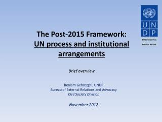 The Post-2015 Framework: UN process  and  institutional  arrangements Brief overview