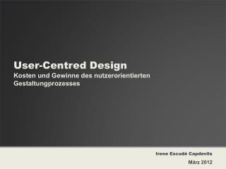User - Centred  Design Kosten und Gewinne des nutzerorientierten  Gestaltungprozesses