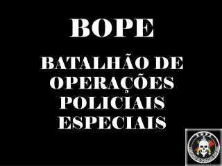 BOPE BATALH�O DE OPERA��ES POLICIAIS ESPECIAIS