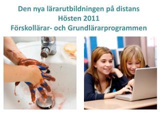 Den nya lärarutbildningen på distans H östen 2011 Förskollärar- och Grundlärarprogrammen