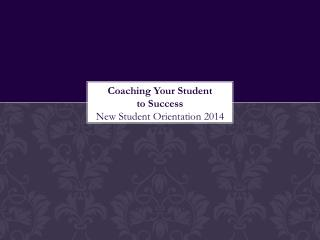 Coaching Your Student         to Success New Student Orientation  2014