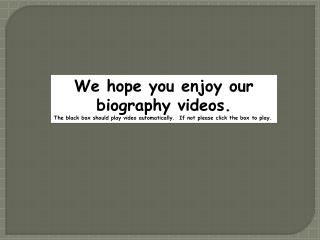 We hope you enjoy our biography videos.