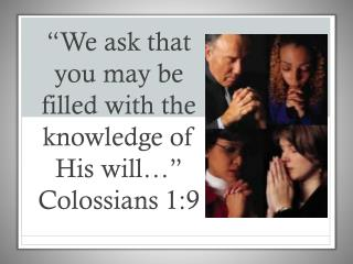 """We ask that you may be filled with the knowledge of His will…"" Colossians 1:9"
