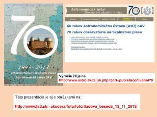 Výročie 70 je na: http ://astro.sk/l2_sk.php?part=pubrel&cont=anni70