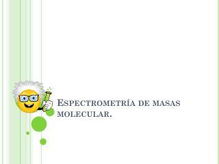 Espectrometría de masas molecular.