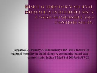 R isk factors for maternal mortality in Delhi slums: A community-based case-control study.