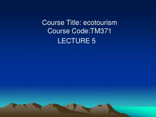 Course Title: ecotourism Course Code:TM371 LECTURE 5